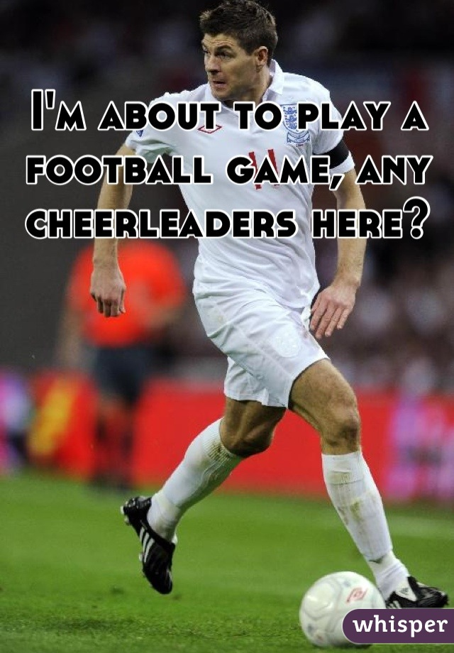 I'm about to play a football game, any cheerleaders here?