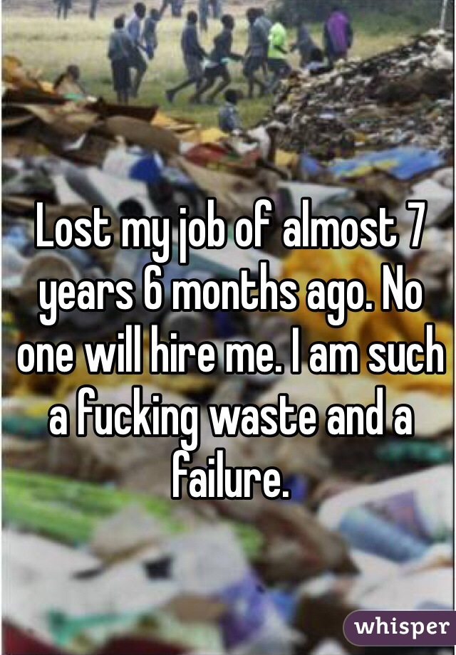 Lost my job of almost 7 years 6 months ago. No one will hire me. I am such a fucking waste and a failure.