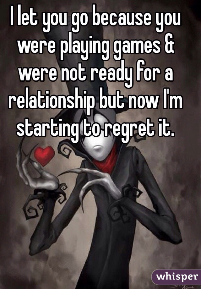 I let you go because you were playing games & were not ready for a relationship but now I'm starting to regret it.