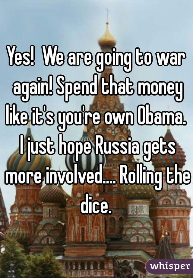Yes!  We are going to war again! Spend that money like it's you're own Obama.  I just hope Russia gets more involved.... Rolling the dice.