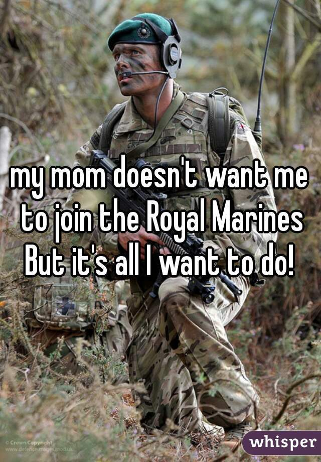 my mom doesn't want me to join the Royal Marines But it's all I want to do!