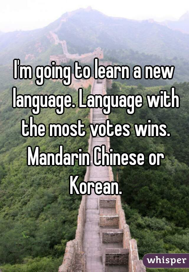 I'm going to learn a new language. Language with the most votes wins. Mandarin Chinese or Korean.