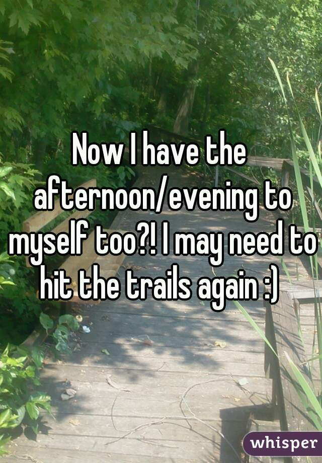 Now I have the afternoon/evening to myself too?! I may need to hit the trails again :)