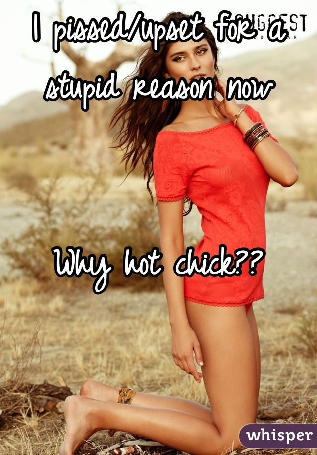 I pissed/upset for a stupid reason now   Why hot chick??