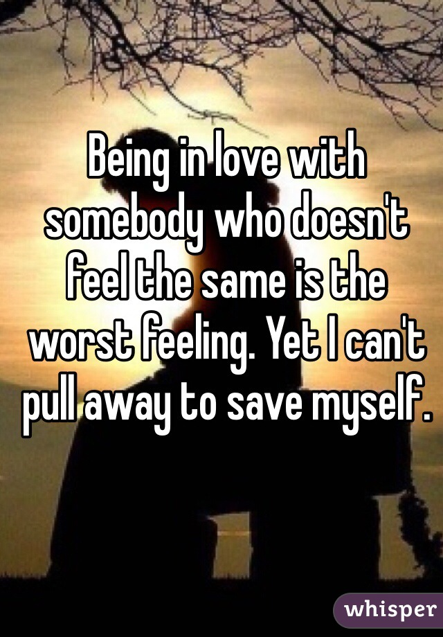 Being in love with somebody who doesn't feel the same is the worst feeling. Yet I can't pull away to save myself.