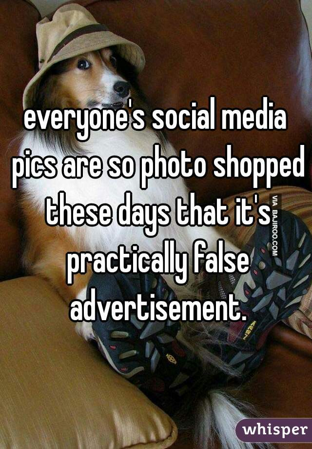 everyone's social media pics are so photo shopped these days that it's practically false advertisement.