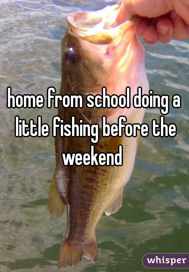 home from school doing a little fishing before the weekend
