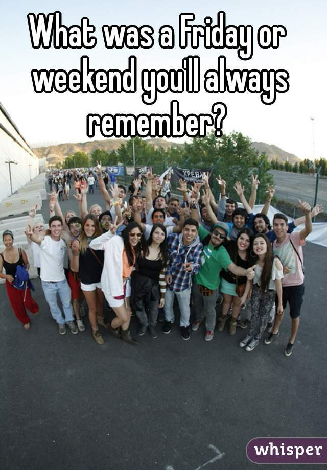 What was a Friday or weekend you'll always remember?