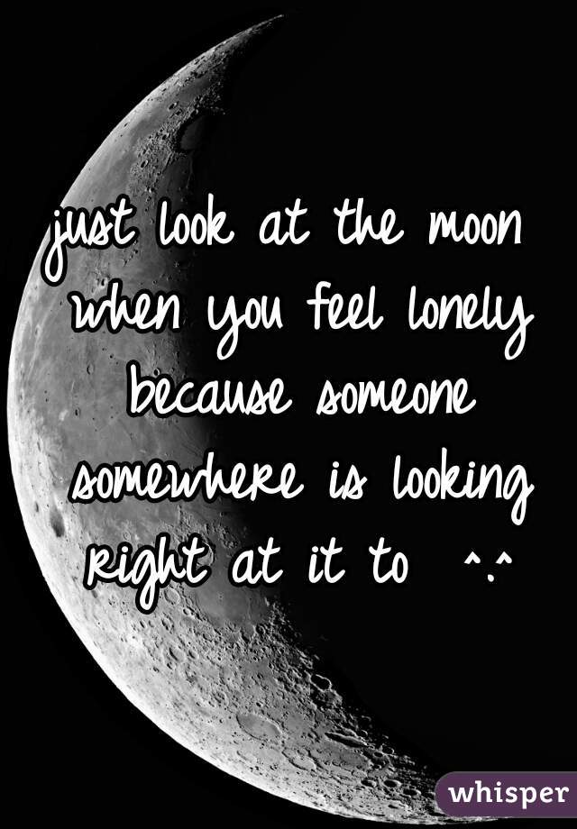 just look at the moon when you feel lonely because someone somewhere is looking right at it to  ^.^