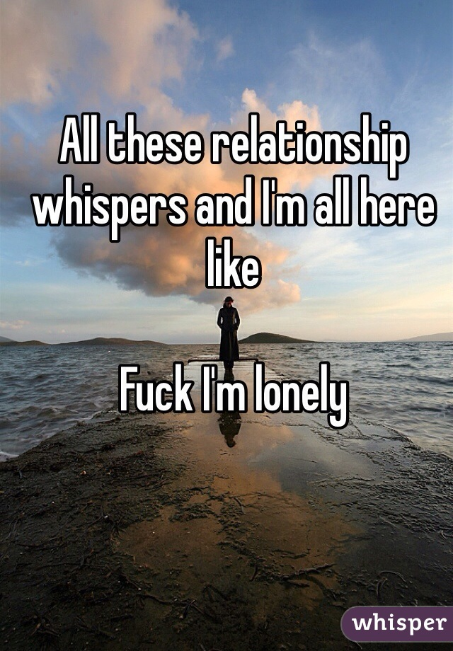 All these relationship whispers and I'm all here like   Fuck I'm lonely