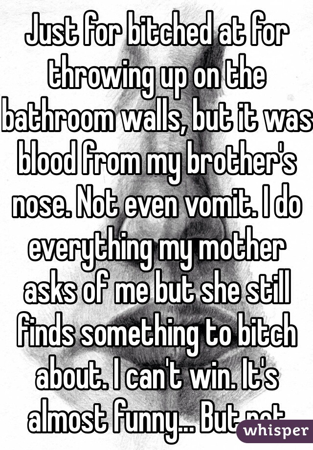 Just for bitched at for throwing up on the bathroom walls, but it was blood from my brother's nose. Not even vomit. I do everything my mother asks of me but she still finds something to bitch about. I can't win. It's almost funny... But not