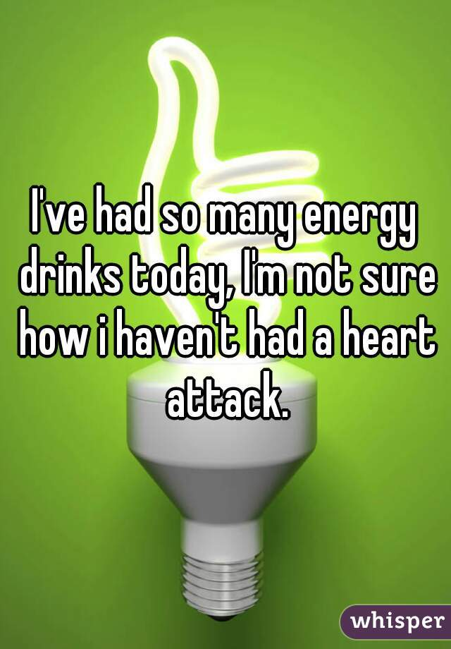I've had so many energy drinks today, I'm not sure how i haven't had a heart attack.
