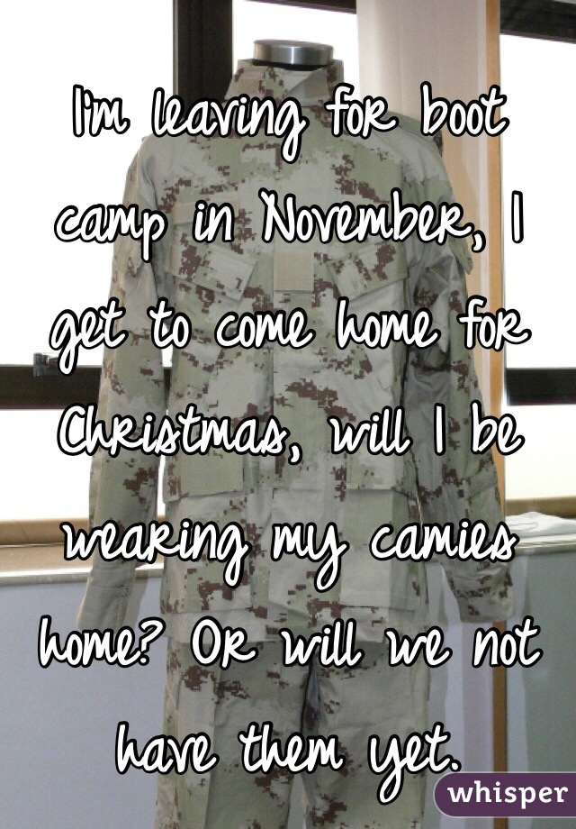 I'm leaving for boot camp in November, I get to come home for Christmas, will I be wearing my camies home? Or will we not have them yet.