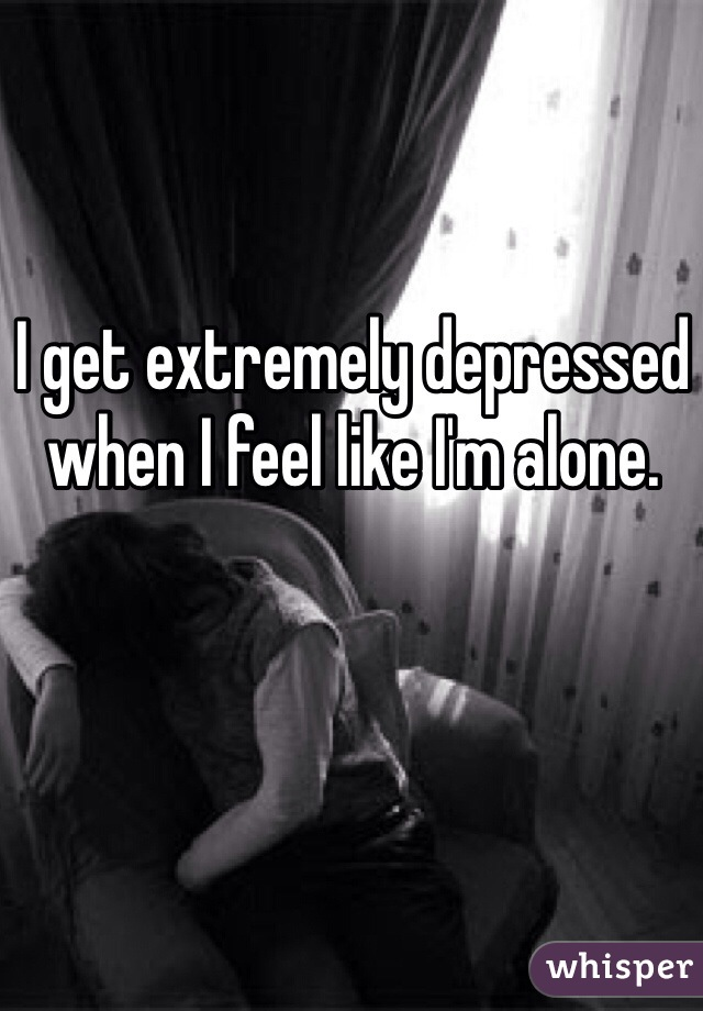 I get extremely depressed when I feel like I'm alone.