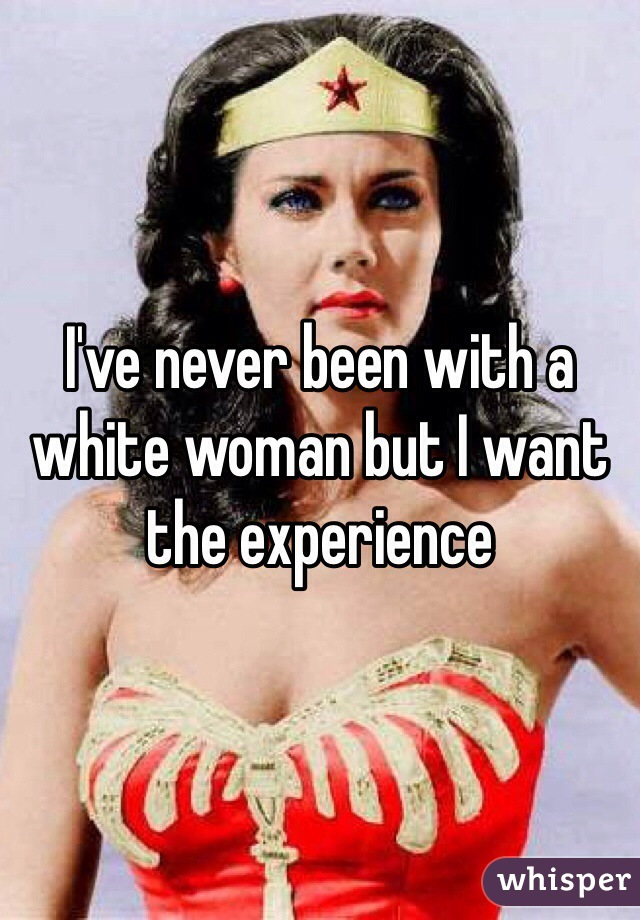 I've never been with a white woman but I want the experience