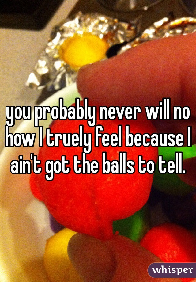 you probably never will no how I truely feel because I ain't got the balls to tell.