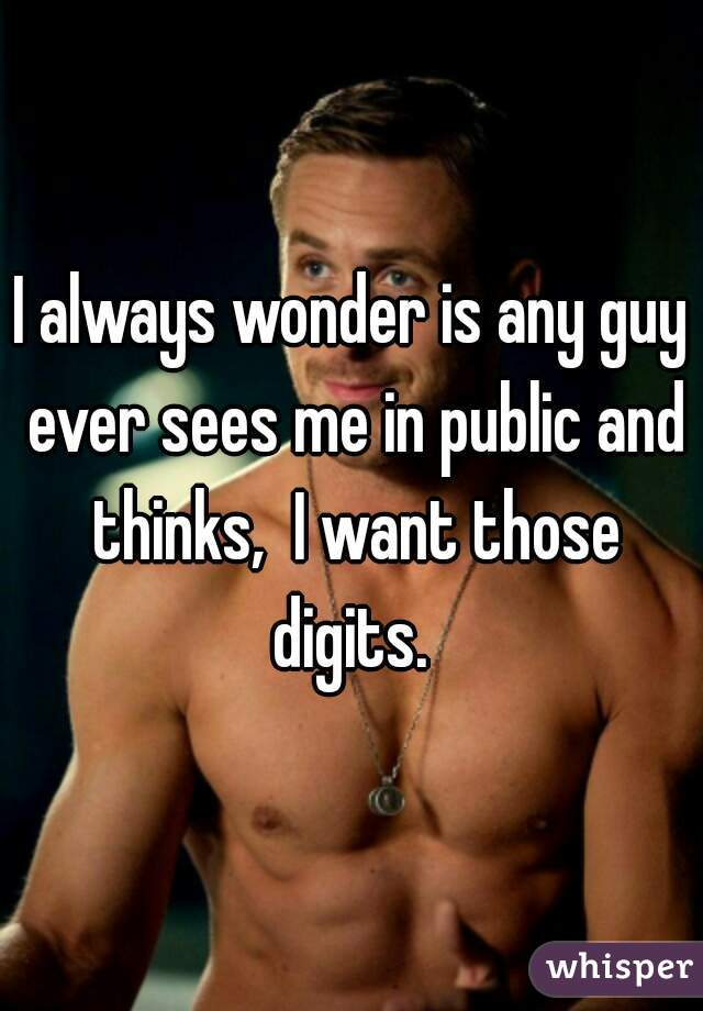 I always wonder is any guy ever sees me in public and thinks,  I want those digits.