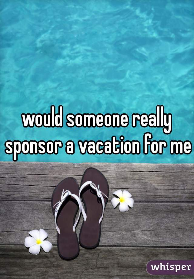 would someone really sponsor a vacation for me?