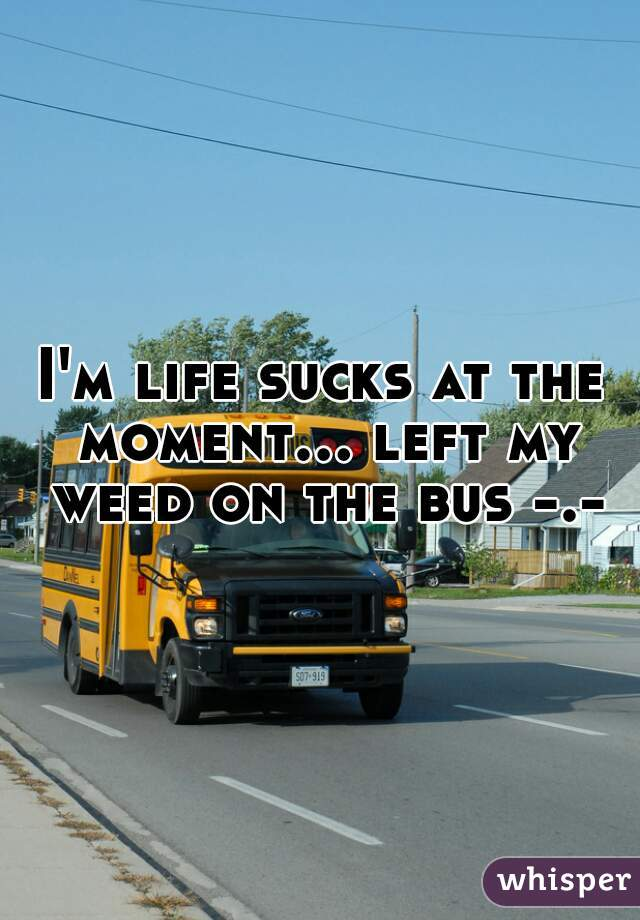 I'm life sucks at the moment... left my weed on the bus -.-