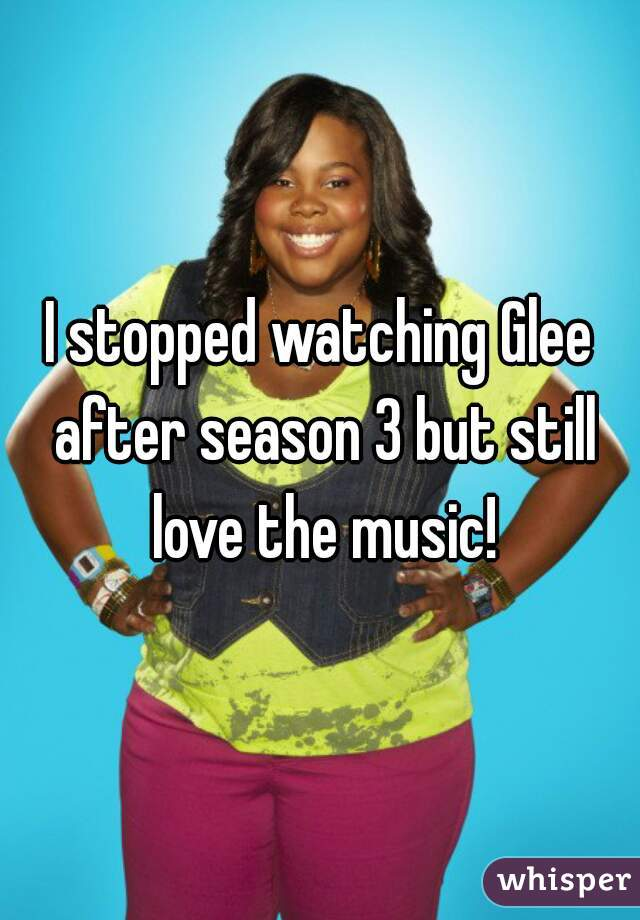 I stopped watching Glee after season 3 but still love the music!