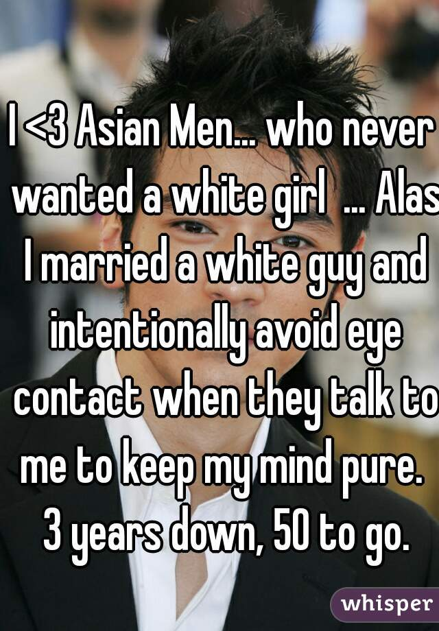 I <3 Asian Men... who never wanted a white girl  ... Alas I married a white guy and intentionally avoid eye contact when they talk to me to keep my mind pure.  3 years down, 50 to go.