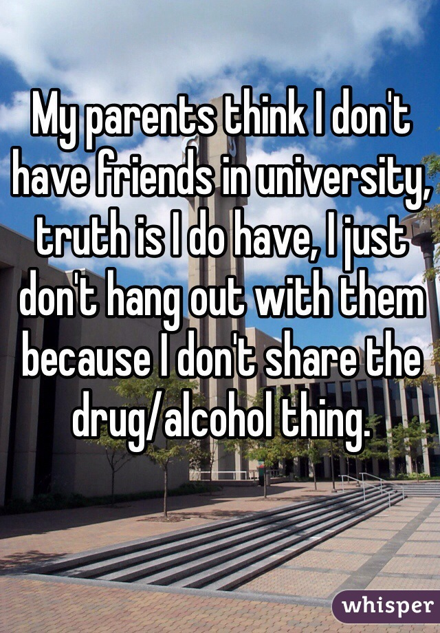 My parents think I don't have friends in university, truth is I do have, I just don't hang out with them because I don't share the drug/alcohol thing.