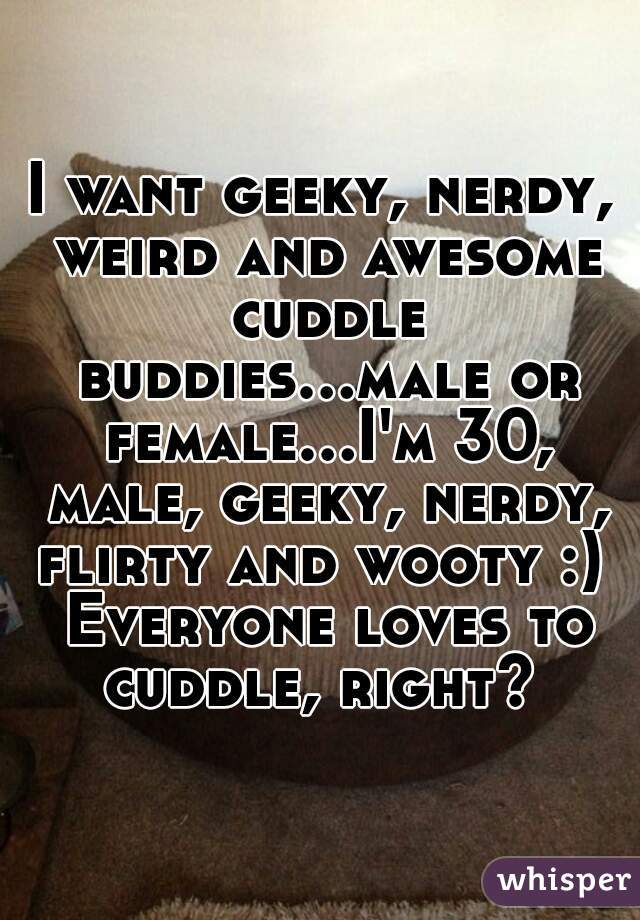I want geeky, nerdy, weird and awesome cuddle buddies...male or female...I'm 30, male, geeky, nerdy, flirty and wooty :)  Everyone loves to cuddle, right?