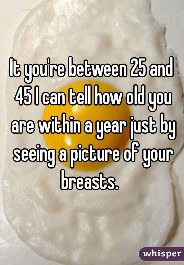 It you're between 25 and 45 I can tell how old you are within a year just by seeing a picture of your breasts.