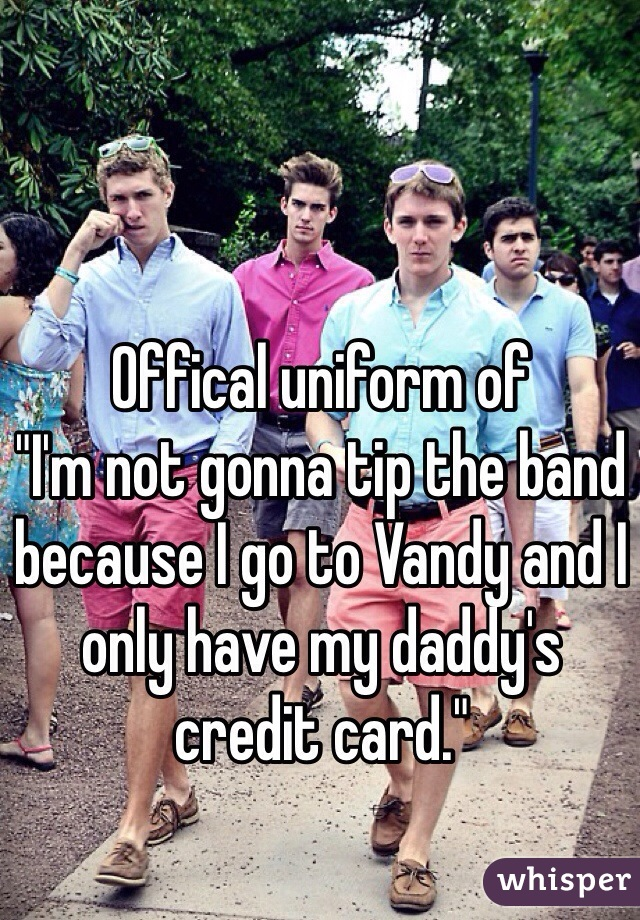 """Offical uniform of """"I'm not gonna tip the band because I go to Vandy and I only have my daddy's credit card."""""""