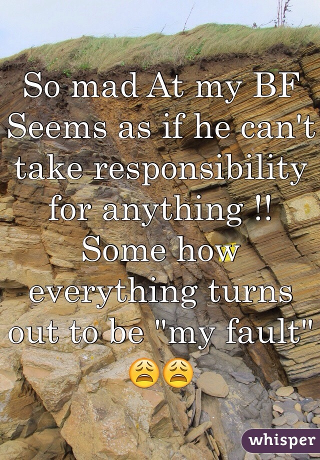 """So mad At my BF Seems as if he can't take responsibility for anything !! Some how everything turns out to be """"my fault"""" 😩😩"""