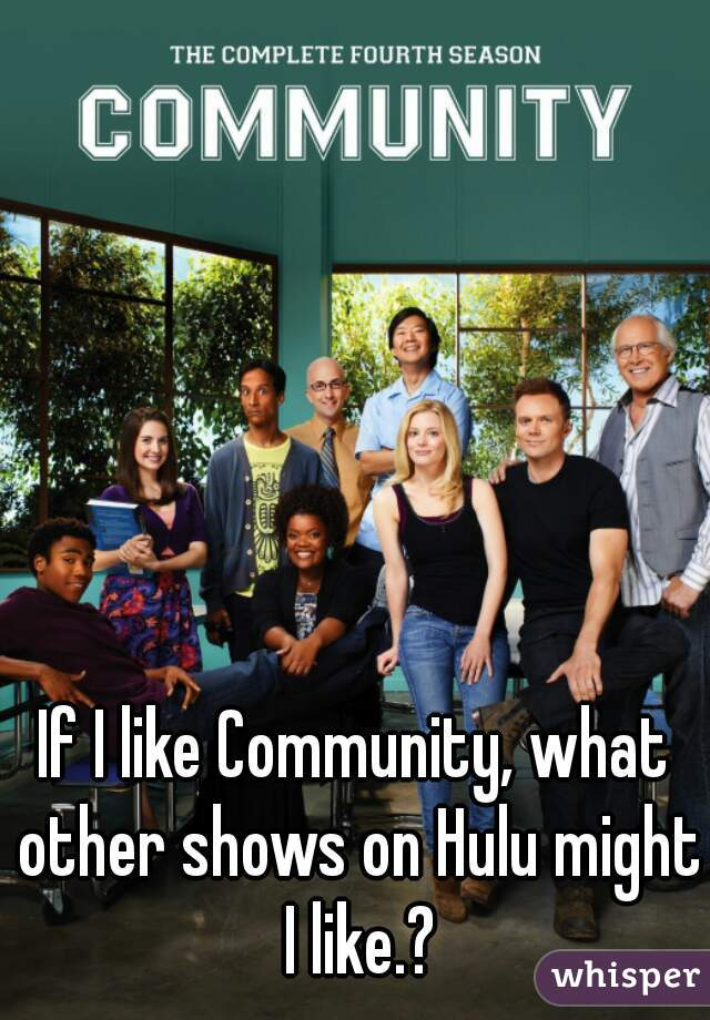 If I like Community, what other shows on Hulu might I like.?