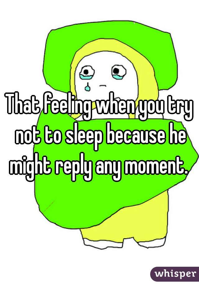 That feeling when you try not to sleep because he might reply any moment.