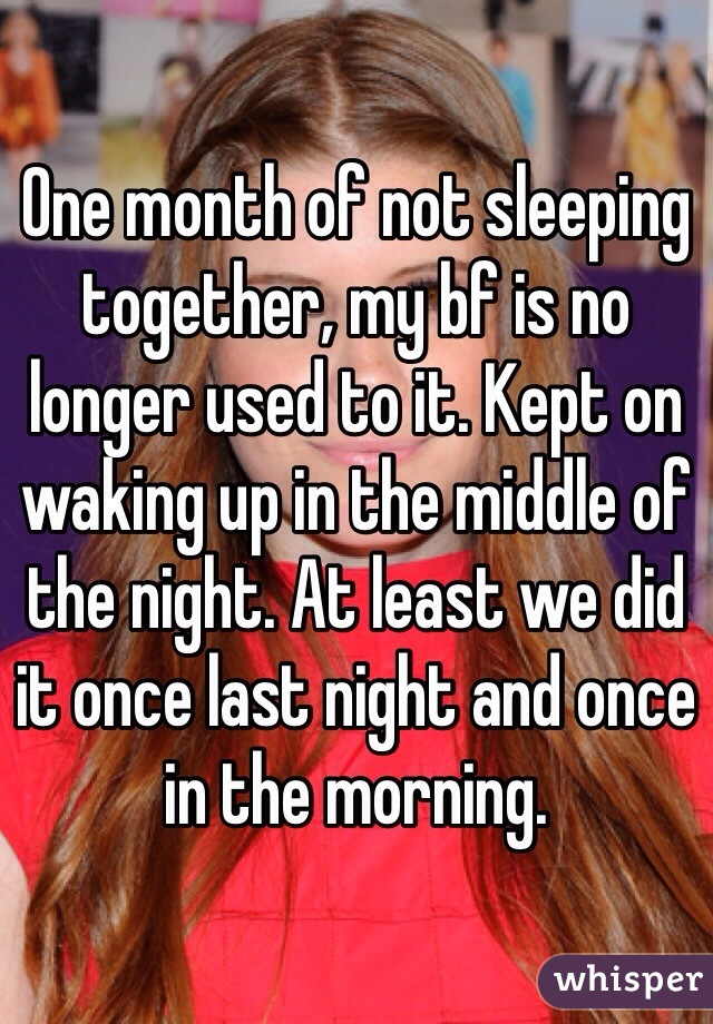 One month of not sleeping together, my bf is no longer used to it. Kept on waking up in the middle of the night. At least we did it once last night and once in the morning.