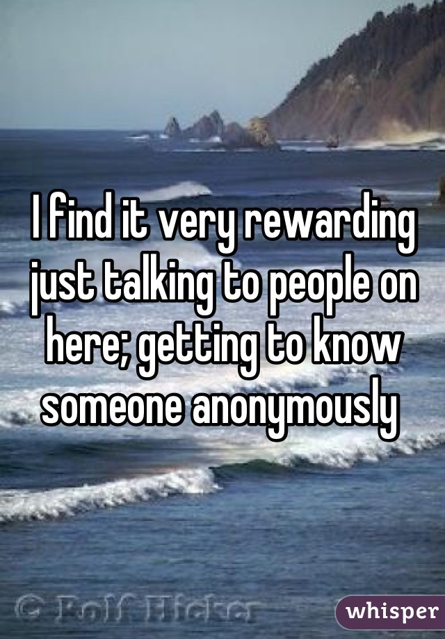 I find it very rewarding just talking to people on here; getting to know someone anonymously
