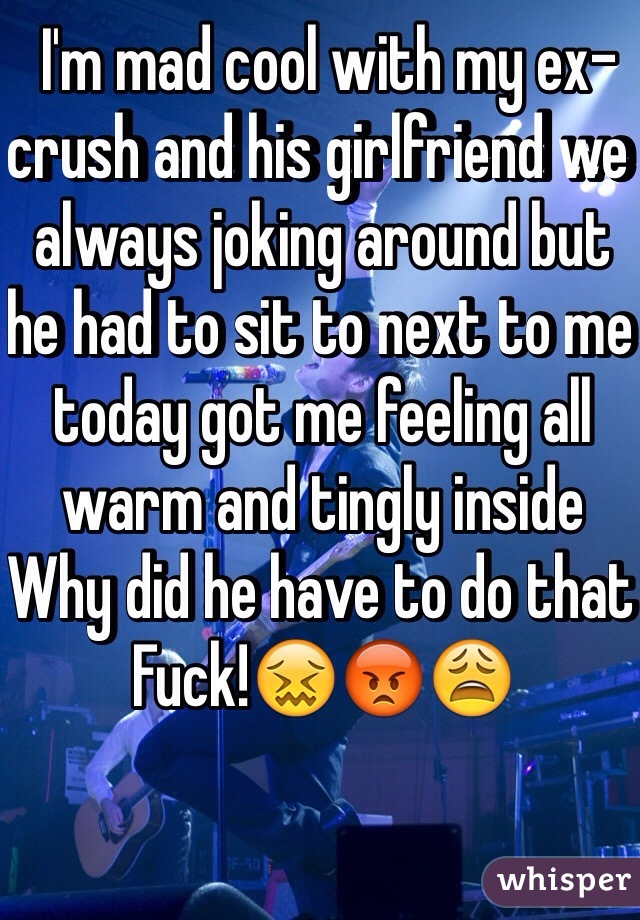 I'm mad cool with my ex-crush and his girlfriend we always joking around but he had to sit to next to me today got me feeling all warm and tingly inside  Why did he have to do that  Fuck!😖😡😩