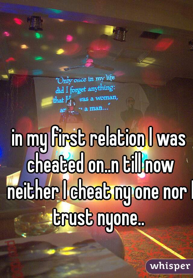 in my first relation I was cheated on..n till now neither I cheat ny one nor I trust nyone..