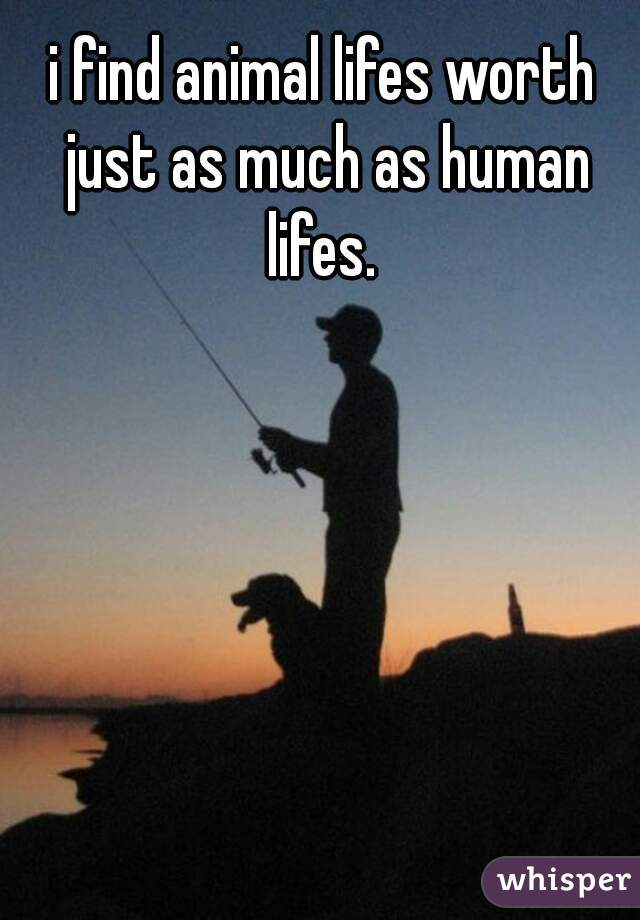 i find animal lifes worth just as much as human lifes.