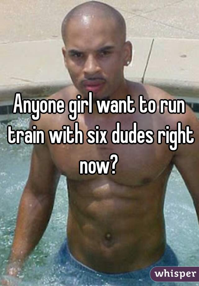 Anyone girl want to run train with six dudes right now?