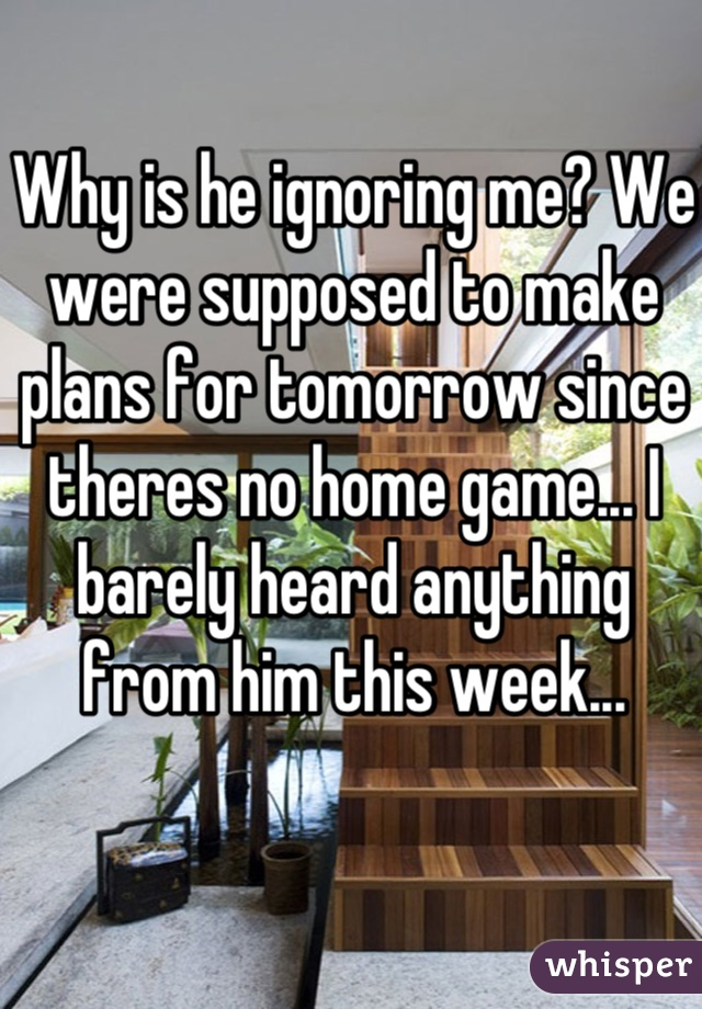 Why is he ignoring me? We were supposed to make plans for tomorrow since theres no home game... I barely heard anything from him this week...