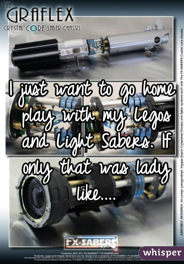 I just want to go home play with my Legos and Light Sabers. If only that was lady like....