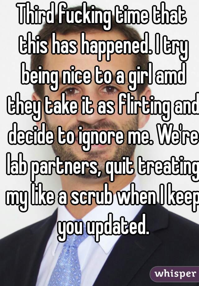 Third fucking time that this has happened. I try being nice to a girl amd they take it as flirting and decide to ignore me. We're lab partners, quit treating my like a scrub when I keep you updated.