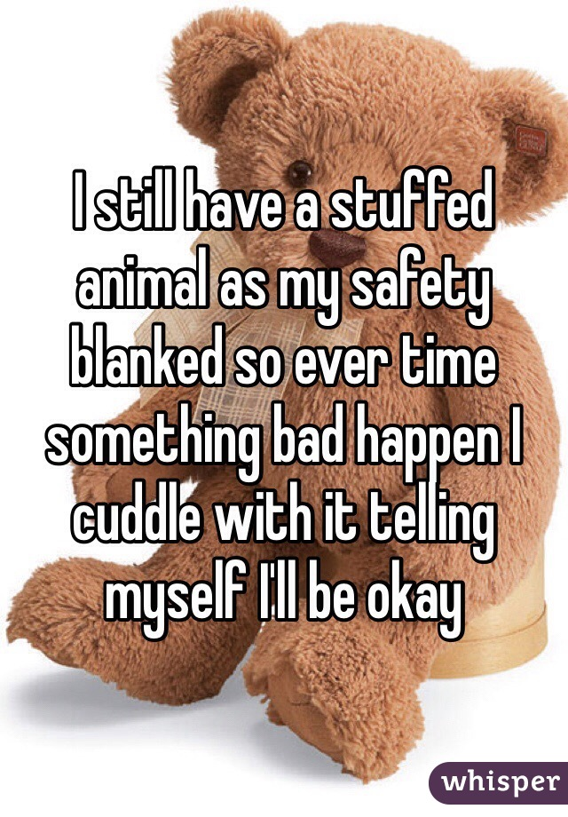 I still have a stuffed animal as my safety blanked so ever time something bad happen I cuddle with it telling myself I'll be okay