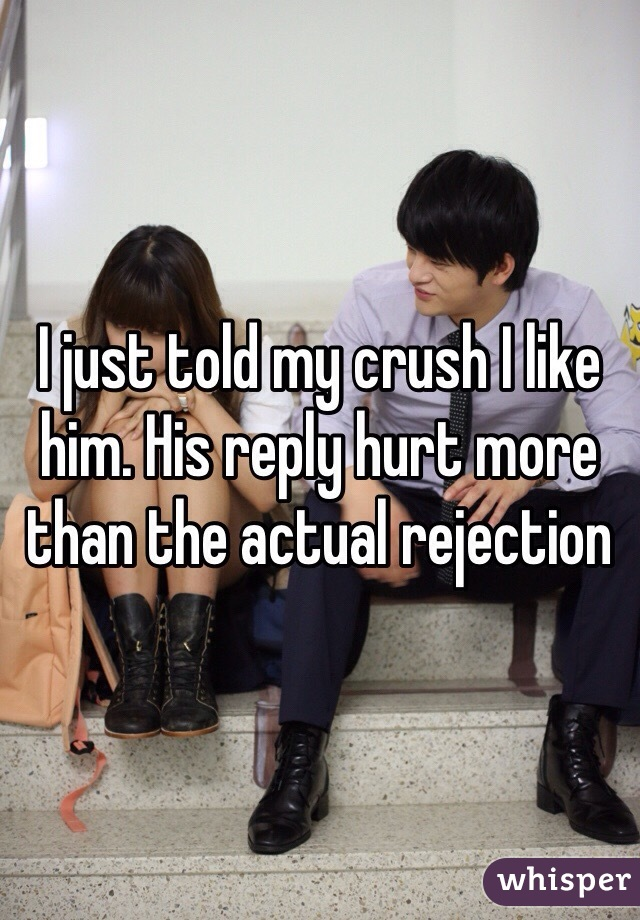 I just told my crush I like him. His reply hurt more than the actual rejection