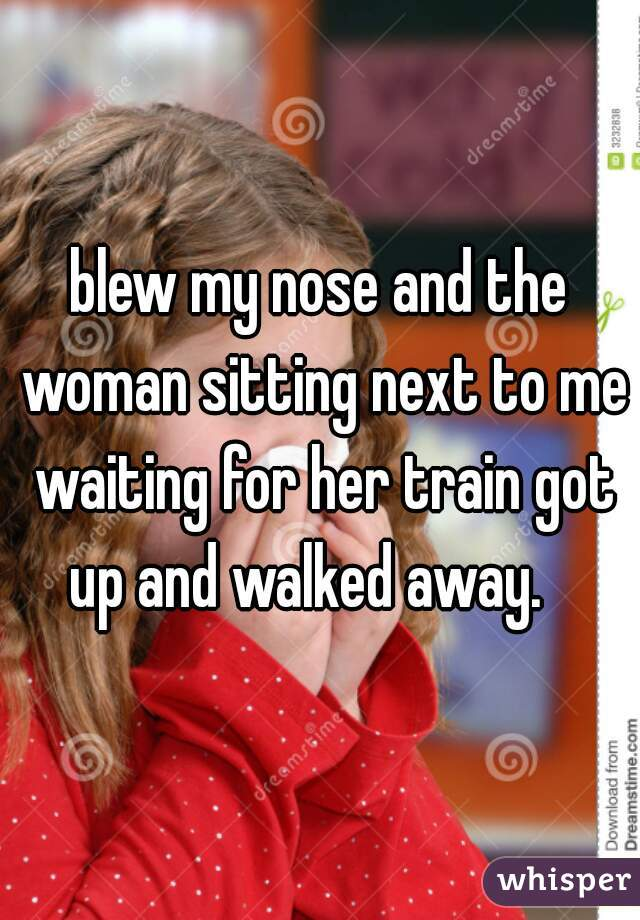 blew my nose and the woman sitting next to me waiting for her train got up and walked away.