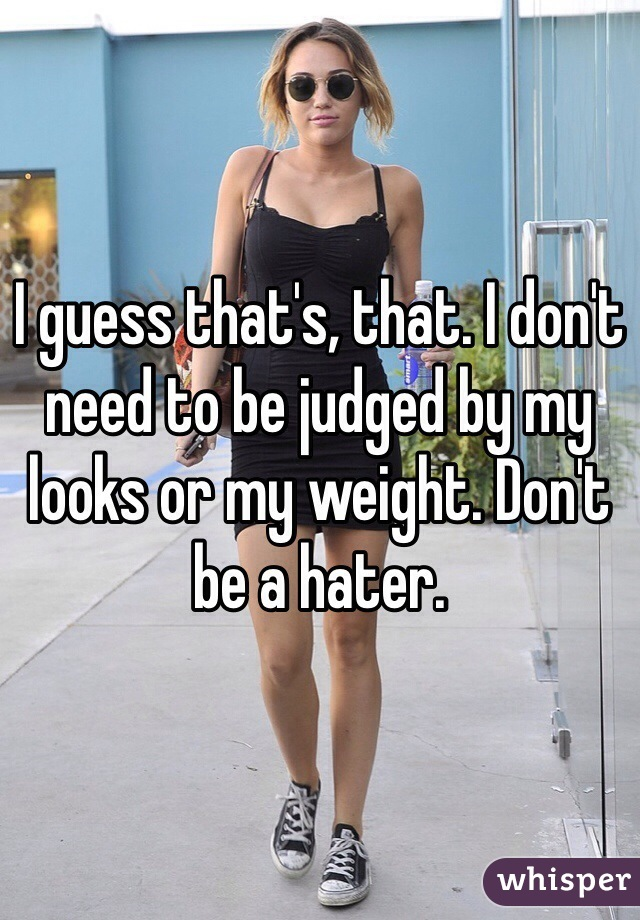I guess that's, that. I don't need to be judged by my looks or my weight. Don't be a hater.