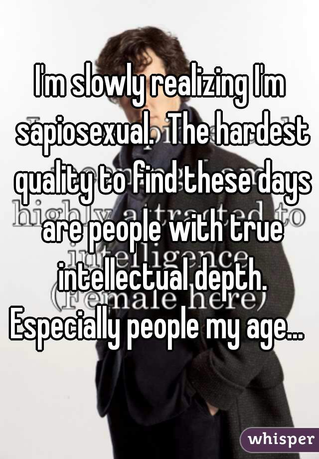 I'm slowly realizing I'm sapiosexual.  The hardest quality to find these days are people with true intellectual depth. Especially people my age...