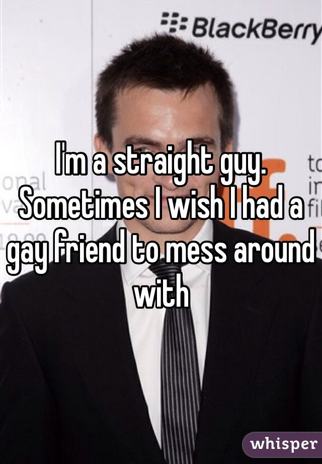 I'm a straight guy. Sometimes I wish I had a gay friend to mess around with