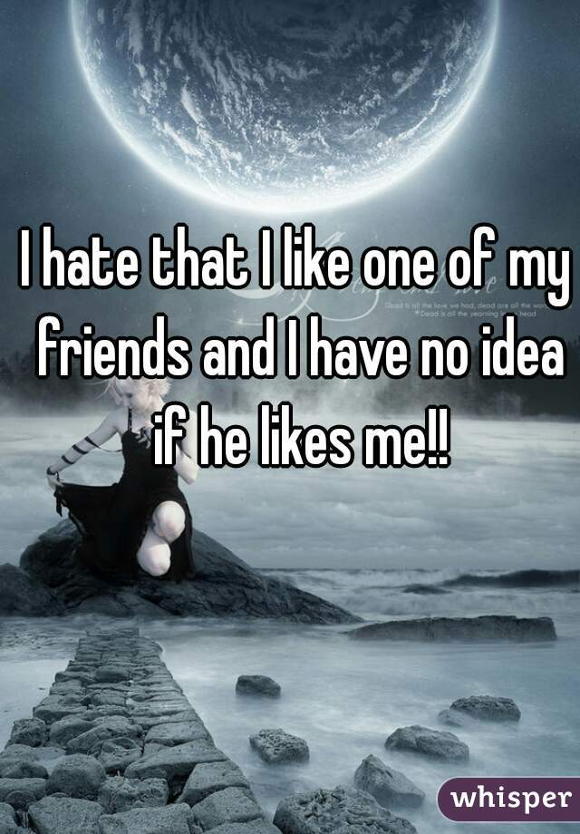 I hate that I like one of my friends and I have no idea if he likes me!!