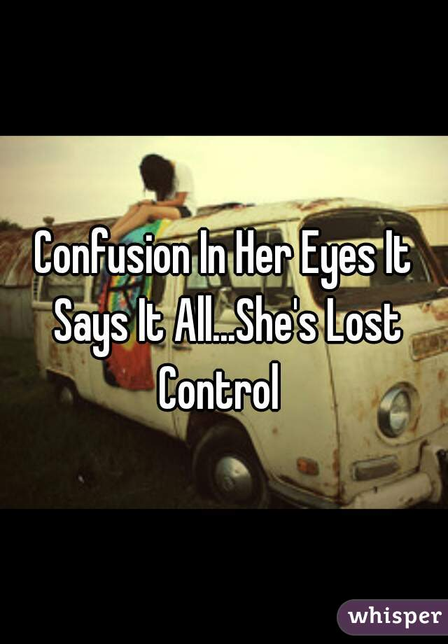 Confusion In Her Eyes It Says It All...She's Lost Control