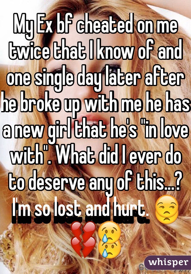 "My Ex bf cheated on me twice that I know of and one single day later after he broke up with me he has a new girl that he's ""in love with"". What did I ever do to deserve any of this...? I'm so lost and hurt. 😒💔😢"